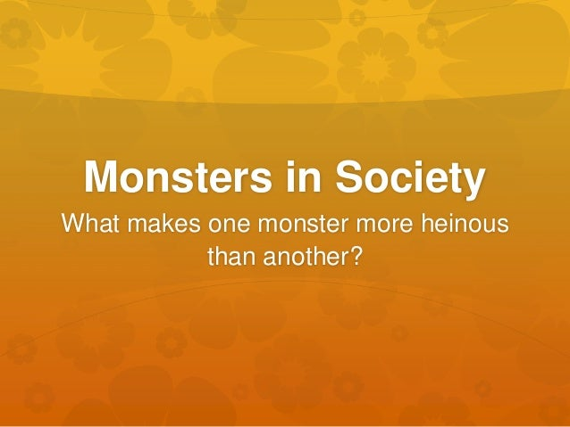 Monsters in SocietyWhat makes one monster more heinous           than another?