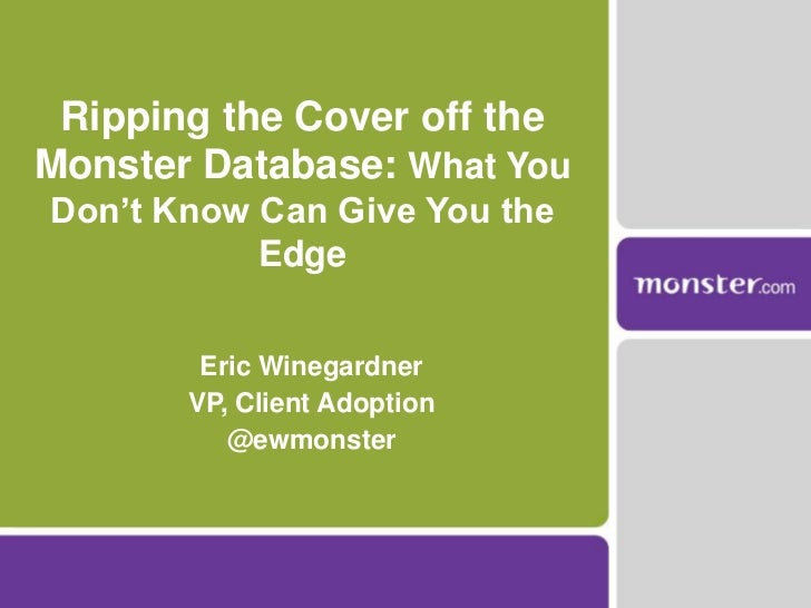 Ripping the Cover off the Monster Database: What You Don't Know Can Give You the Edge<br />Eric Winegardner<br />VP, Clien...