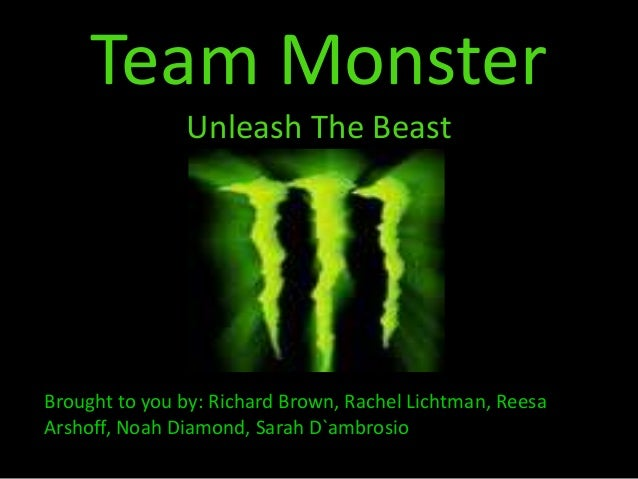 Team Monster Unleash The Beast Brought to you by: Richard Brown, Rachel Lichtman, Reesa Arshoff, Noah Diamond, Sarah D`amb...