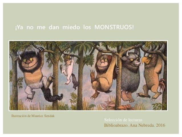 ¡Ya no me dan miedo los MONSTRUOS! Selección de lecturas Biblioabrazo. Ana Nebreda. 2016 Ilustración de Maurice Sendak
