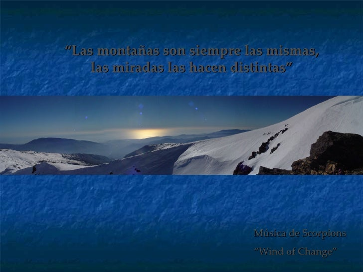 """"""" Las montañas son siempre las mismas, las miradas las hacen distintas"""" Música de Scorpions """" Wind of Change"""""""