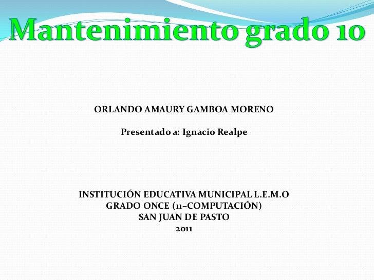 Mantenimiento grado 10<br />ORLANDO AMAURY GAMBOA MORENO<br />Presentado a: Ignacio Realpe<br />INSTITUCIÓN EDUCATIVA MUNI...