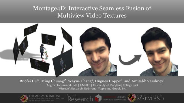 Montage4D: Interactive Seamless Fusion of Multiview Video Textures Ruofei Du†‡, Ming Chuang‡¶ , Wayne Chang‡, Hugues Hoppe...