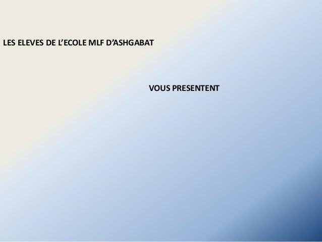 VOUS PRESENTENT LES ELEVES DE L'ECOLE MLF D'ASHGABAT