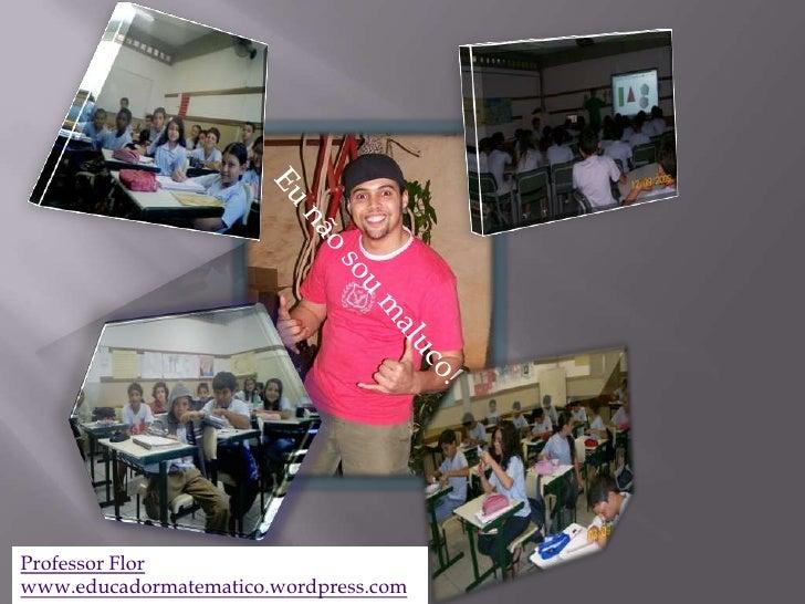 Eu não sou maluco!<br />Professor Flor<br />www.educadormatematico.wordpress.com<br />
