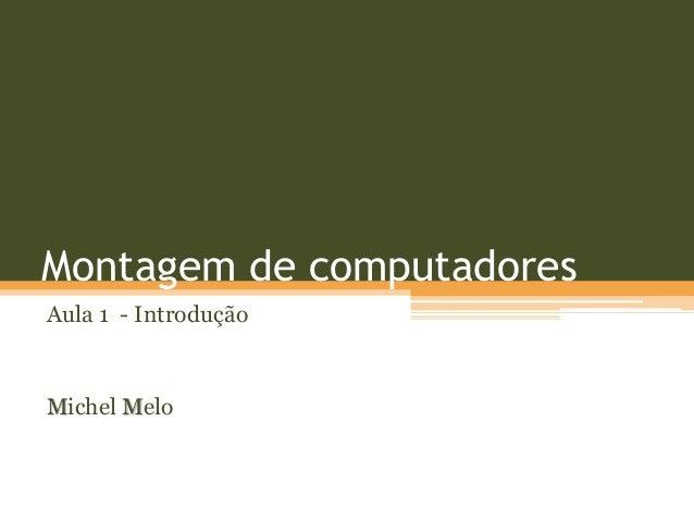 Montagem de computadoresAula 1 - IntroduçãoMichel Melo