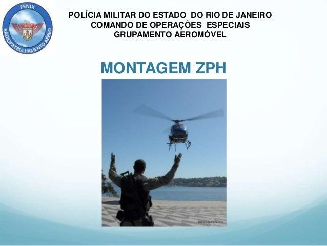 POLÍCIA MILITAR DO ESTADO DO RIO DE JANEIRO COMANDO DE OPERAÇÕES ESPECIAIS GRUPAMENTO AEROMÓVEL MONTAGEM ZPH