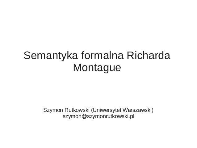 Semantyka formalna Richarda Montague Szymon Rutkowski (Uniwersytet Warszawski) szymon@szymonrutkowski.pl