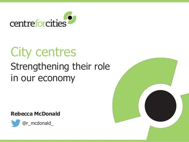 Rebecca McDonald @r_mcdonald_ City centres Strengthening their role in our economy