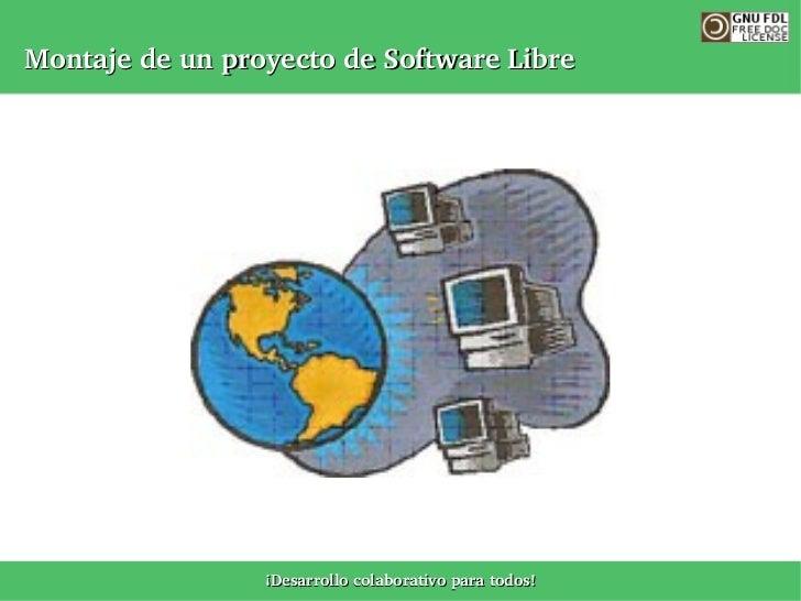MontajedeunproyectodeSoftwareLibre                      ¡Desarrollocolaborativoparatodos!