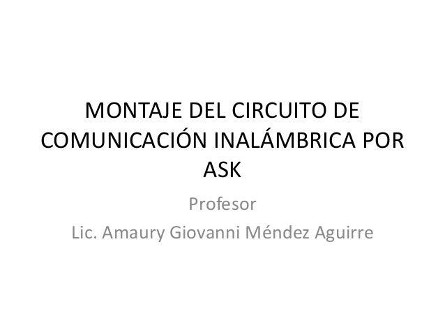 MONTAJE DEL CIRCUITO DE COMUNICACIÓN INALÁMBRICA POR ASK Profesor Lic. Amaury Giovanni Méndez Aguirre