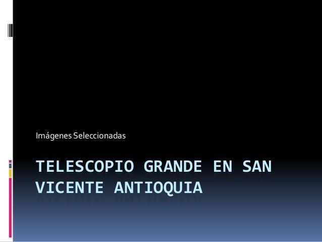 Imágenes SeleccionadasTELESCOPIO GRANDE EN SANVICENTE ANTIOQUIA