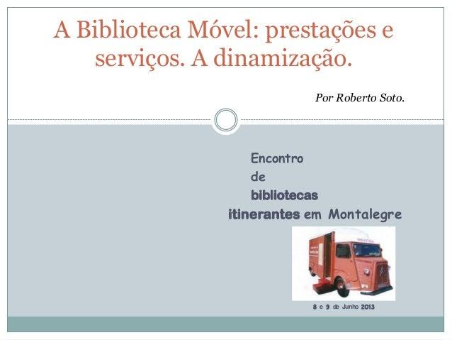 Encontrodebibliotecasitinerantes em Montalegre8 e 9 de Junho 2013A Biblioteca Móvel: prestações eserviços. A dinamização.P...