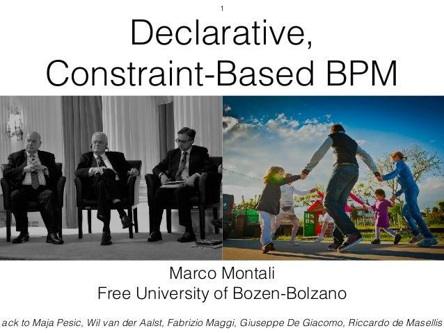 Declarative, Constraint-Based BPM Marco Montali Free University of Bozen-Bolzano ack to Maja Pesic, Wil van der Aalst, Fab...