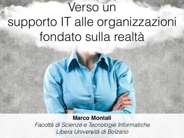 Verso un supporto IT alle organizzazioni fondato sulla realtà Marco Montali Facoltà di Scienze e Tecnologie Informatiche L...