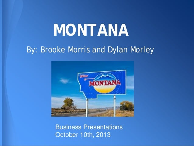 MONTANA By: Brooke Morris and Dylan Morley  Business Presentations October 10th, 2013