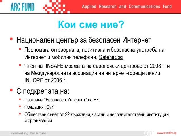 Кои сме ние? Национален център за безопасен Интернет   Подпомага отговорната, позитивна и безопасна употреба на    Интер...