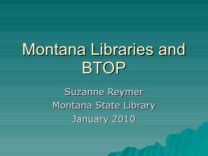 Montana Libraries and BTOP Suzanne Reymer Montana State Library January 2010