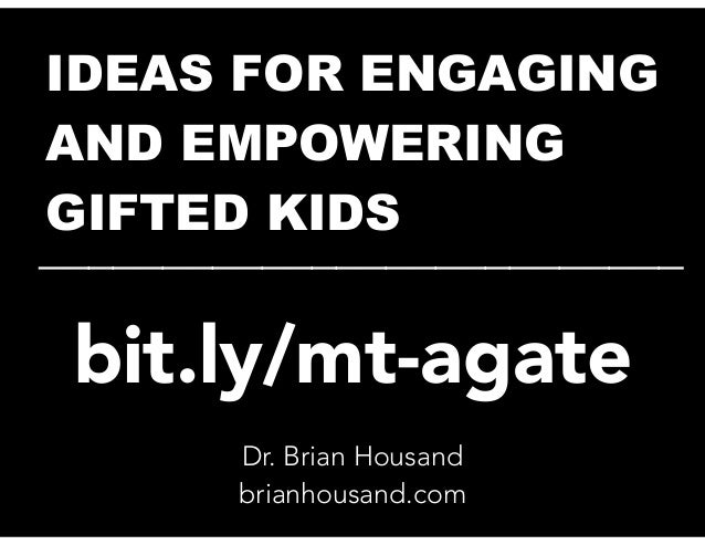 IDEAS FOR ENGAGING AND EMPOWERING GIFTED KIDS __________________________ Dr. Brian Housand brianhousand.com bit.ly/mt-agate