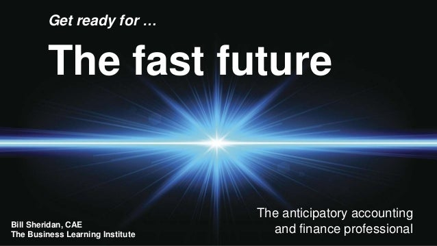 The fast future Get ready for … The anticipatory accounting and finance professionalBill Sheridan, CAE The Business Learni...
