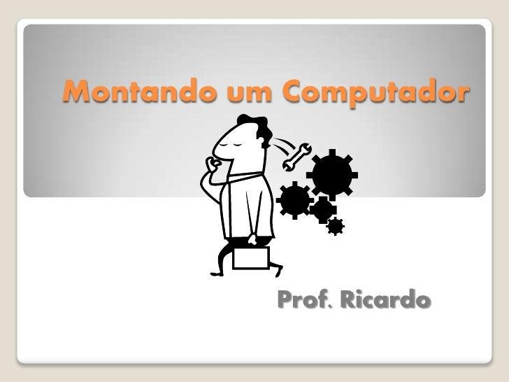 Montando um Computador                Prof. Ricardo