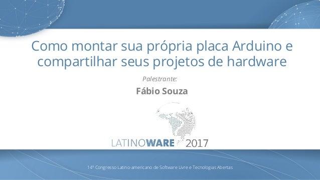 Como montar sua própria placa Arduino e compartilhar seus projetos de hardware Palestrante: Fábio Souza 14º Congresso Lati...
