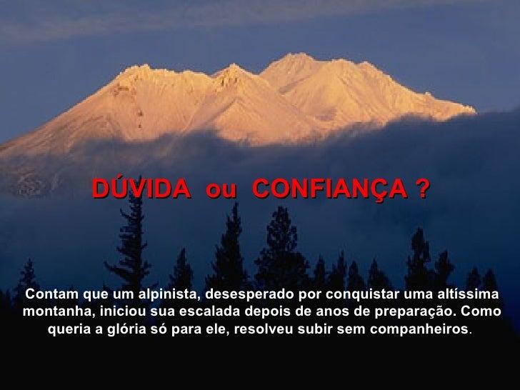 DÚVIDA  ou  CONFIANÇA ? Contam que um alpinista, desesperado por conquistar uma altíssima montanha, iniciou sua escalada d...