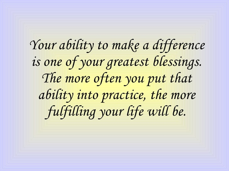 Your ability to make a difference is one of your greatest blessings. The more often you put that ability into practice, th...