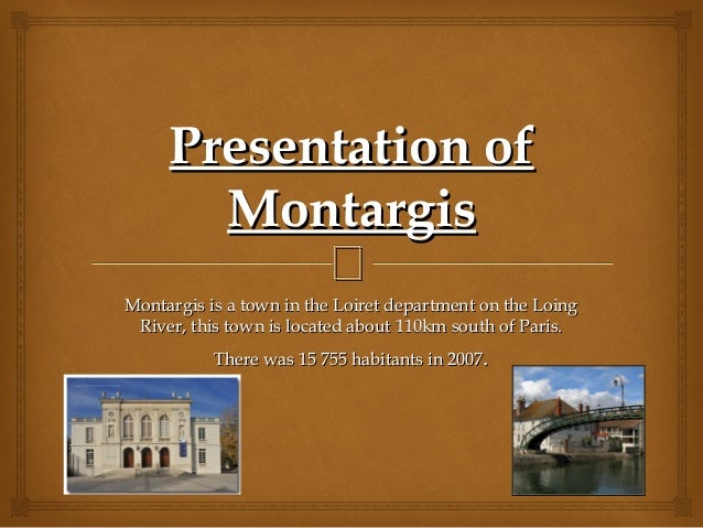 Presentation of       Montargis           Montargis is a town in the Loiret department on the Loing River, this town is l...