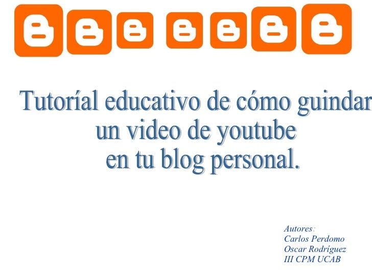 Tutoríal educativo de cómo guindar  un video de youtube en tu blog personal. Autores : Carlos Perdomo  Oscar Rodríguez III...