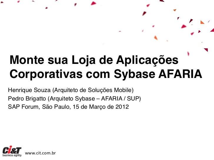 Monte sua Loja de AplicaçõesCorporativas com Sybase AFARIA !Henrique Souza (Arquiteto de Soluções Mobile)!Pedro Brigatto (...
