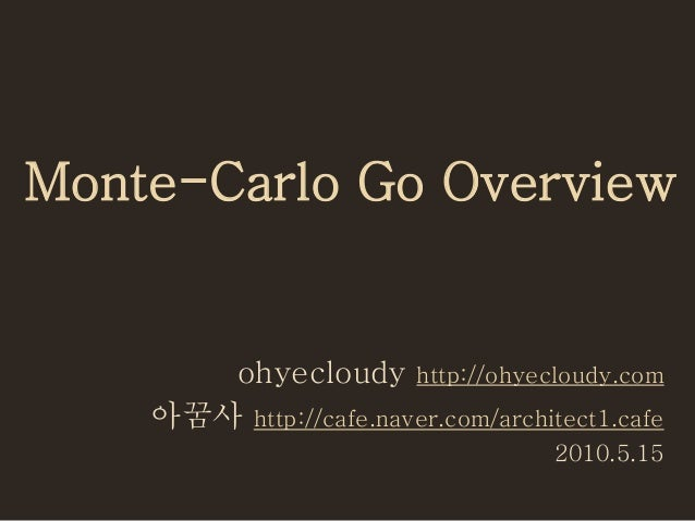 Monte-Carlo Go Overview ohyecloudy http://ohyecloudy.com 아꿈사 http://cafe.naver.com/architect1.cafe 2010.5.15