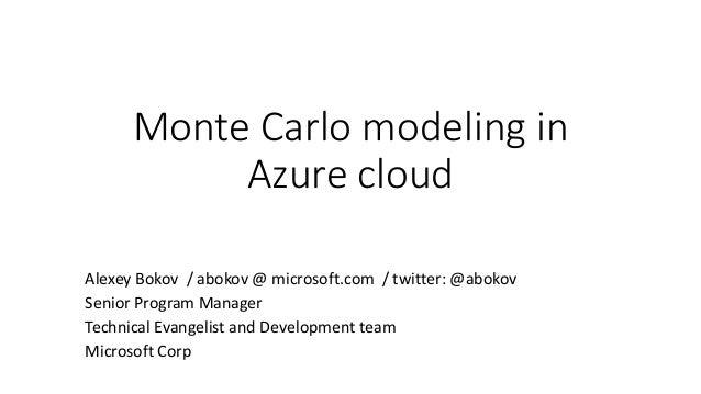 Monte Carlo modeling in Azure cloud Alexey Bokov / abokov @ microsoft.com / twitter: @abokov Senior Program Manager Techni...