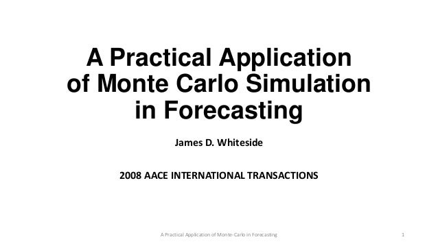 A Practical Application of Monte Carlo Simulation in Forecasting James D. Whiteside 2008 AACE INTERNATIONAL TRANSACTIONS A...