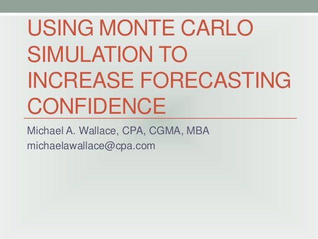 USING MONTE CARLO SIMULATION TO INCREASE FORECASTING CONFIDENCE Michael A. Wallace, CPA, CGMA, MBA michaelawallace@cpa.com