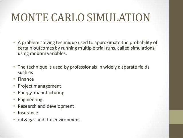 montecarlo simulation Monte carlo simulation - tutorial welcome to our tutorial on monte carlo simulation -- from frontline systems, developers of the excel solver and risk solver software monte carlo simulation is a versatile method for analyzing the behavior of some activity, plan or process that involves uncertainty.