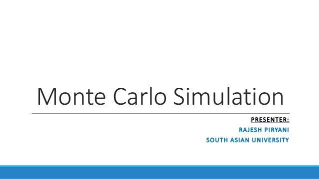 Monte Carlo Simulation PRESENTER: RAJESH PIRYANI SOUTH ASIAN UNIVERSITY