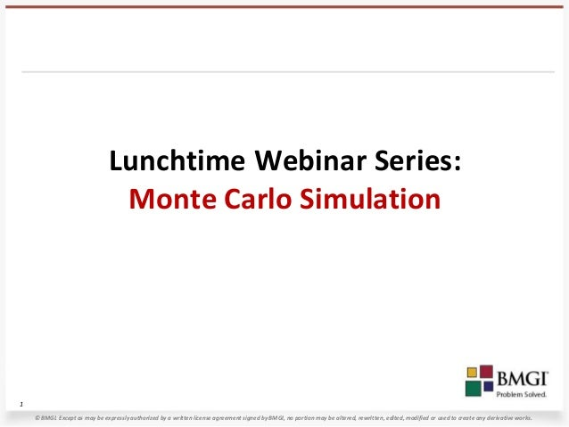 Lunchtime Webinar Series:                                Monte Carlo Simulation1    © BMGI. Except as may be expressly aut...