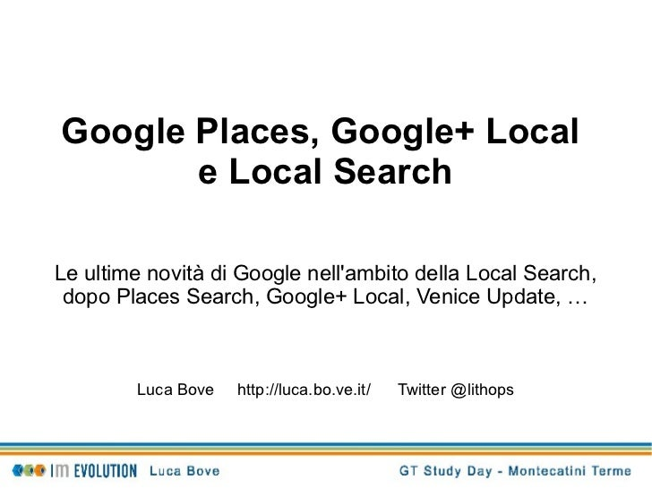 Google Places, Google+ Local       e Local SearchLe ultime novità di Google nellambito della Local Search, dopo Places Sea...