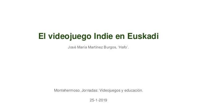 El videojuego Indie en Euskadi Montehermoso. Jornadas: Videojuegos y educación. 25-1-2019 José María Martínez Burgos, 'Haf...