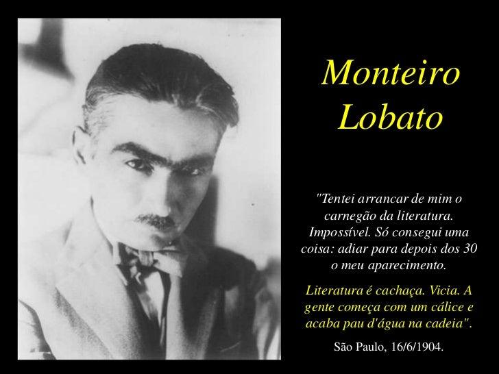 """Monteiro    Lobato  """"Tentei arrancar de mim o    carnegão da literatura. Impossível. Só consegui umacoisa: adiar para depo..."""