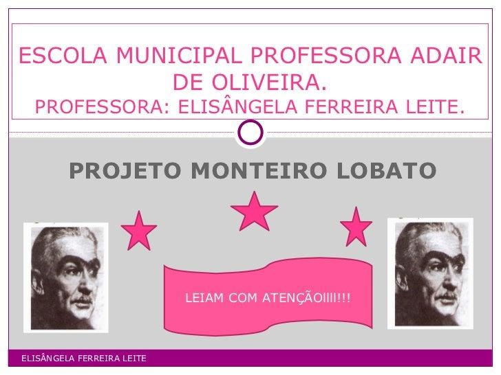 PROJETO MONTEIRO LOBATO ESCOLA MUNICIPAL PROFESSORA ADAIR DE OLIVEIRA. PROFESSORA: ELISÂNGELA FERREIRA LEITE. ELISÂNGELA F...