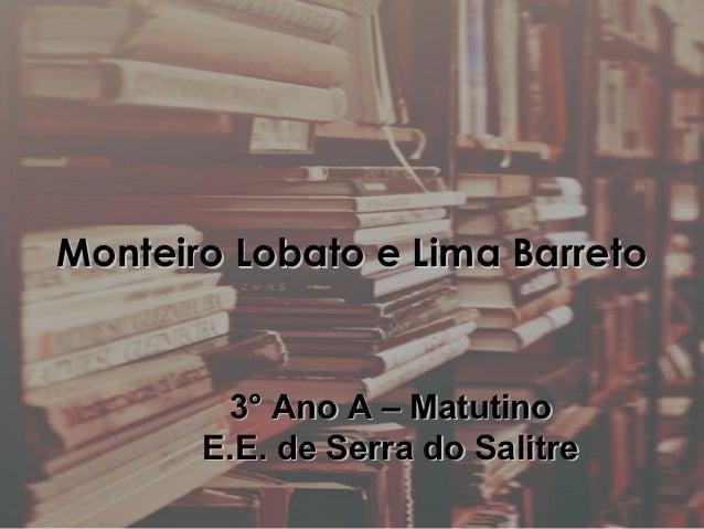 Monteiro Lobato e Lima BarretoMonteiro Lobato e Lima Barreto3° Ano A – Matutino3° Ano A – MatutinoE.E. de Serra do Salitre...