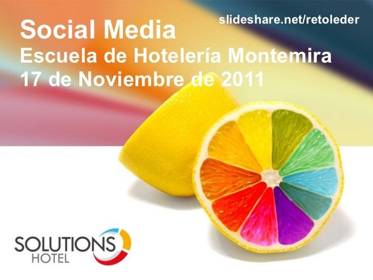 Social Media Escuela de Hoteler ía Montemira 17 de Noviembre de 2011 slideshare.net/retoleder