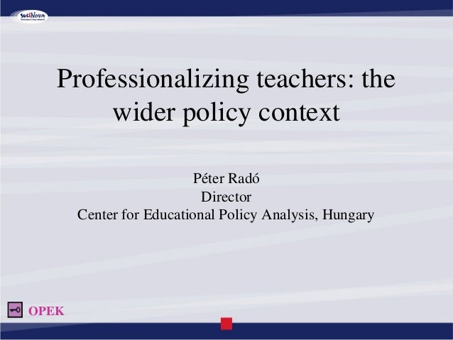 Professionalizing teachers: the wider policy context Péter Radó Director Center for Educational Policy Analysis, Hungary O...