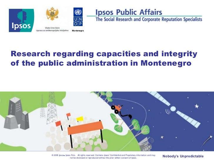 MontenegroResearch regarding capacities and integrityof the public administration in Montenegro         © 2009 Ipsos Ipsos...