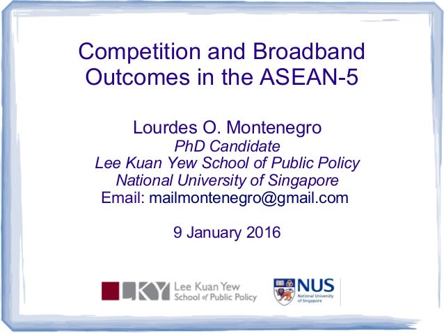 Competition and Broadband Outcomes in the ASEAN-5 Lourdes O. Montenegro PhD Candidate Lee Kuan Yew School of Public Policy...