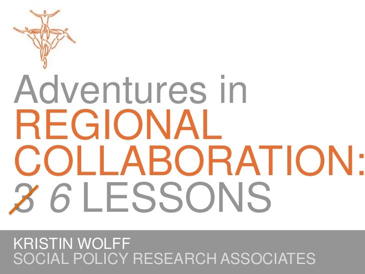 Adventures inREGIONAL COLLABORATION:3 6 LESSONS<br />KRISTIN WOLFF<br />SOCIAL POLICY RESEARCH ASSOCIATES<br />