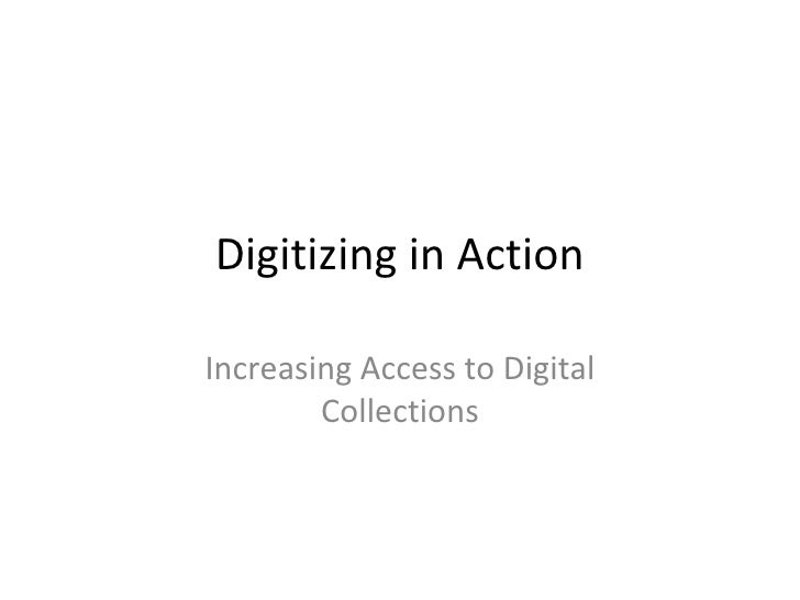 Digitizing in Action Increasing Access to Digital Collections