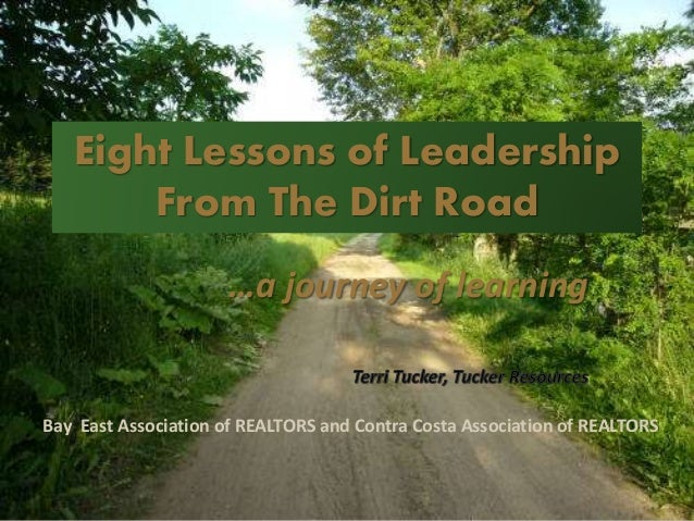 Eight Lessons of Leadership From The Dirt Road …a journey of learning Bay East Association of REALTORS and Contra Costa As...
